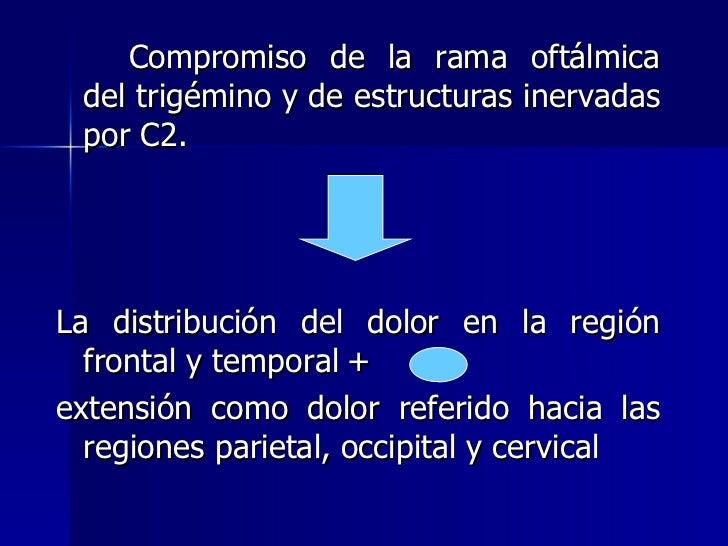 <ul><li>Compromiso de la rama oftálmica del trigémino y de estructuras inervadas por C2. </li></ul><ul><li>La distribución...