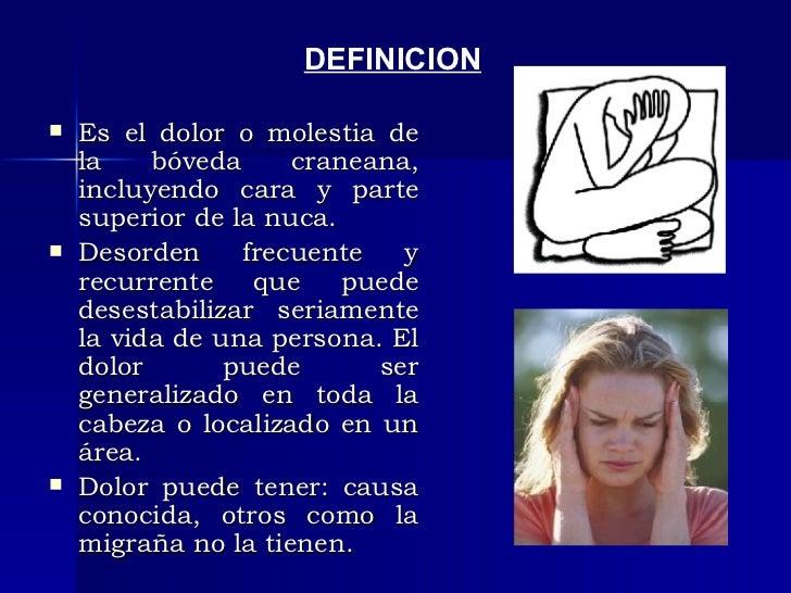 <ul><li>Es el dolor o molestia de la bóveda craneana, incluyendo cara y parte superior de la nuca. </li></ul><ul><li>Desor...