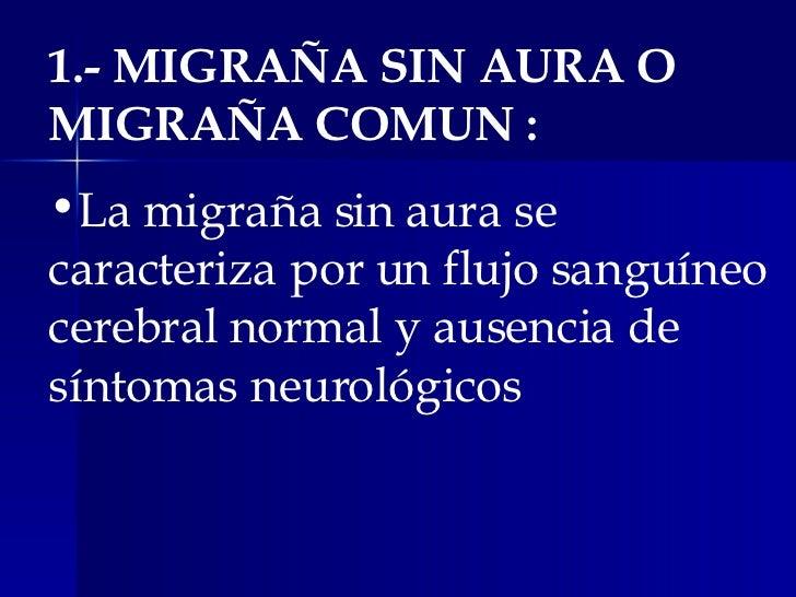 <ul><li>1.- MIGRAÑA SIN AURA O MIGRAÑA COMUN : </li></ul><ul><li>La migraña sin aura se caracteriza por un flujo sanguíneo...