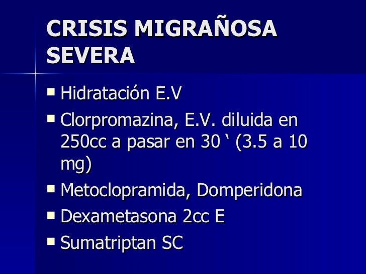 CRISIS MIGRAÑOSA SEVERA <ul><li>Hidratación E.V </li></ul><ul><li>Clorpromazina, E.V. diluida en 250cc a pasar en 30 ' (3....