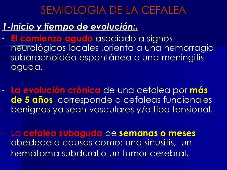 SEMIOLOGIA DE LA CEFALEA <ul><li>1-Inicio y tiempo de evolución: . </li></ul><ul><li>El comienzo agudo   asociado a signos...
