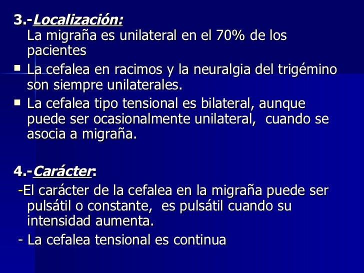 <ul><li>3.- Localización: La migraña es unilateral en el 70% de los pacientes </li></ul><ul><li>La cefalea en racimos y la...