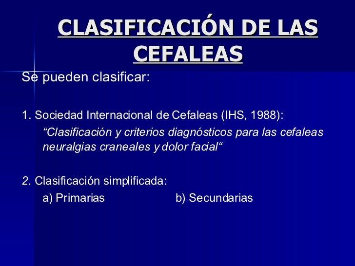 """CLASIFICACIÓN DE LAS CEFALEAS Se pueden clasificar: 1. Sociedad Internacional de Cefaleas (IHS, 1988): """" Clasificación y c..."""