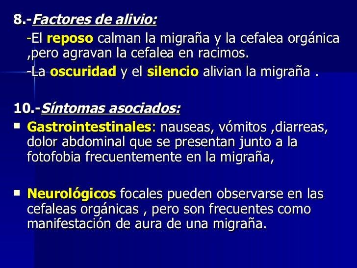 <ul><li>8.- Factores de alivio: </li></ul><ul><li>- El  reposo  calman la migraña y la cefalea orgánica ,pero agravan la c...