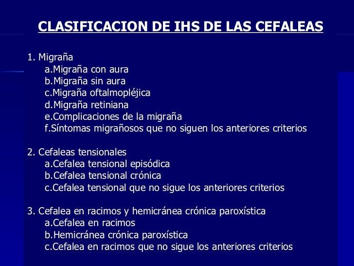 CLASIFICACION DE IHS DE LAS CEFALEAS <ul><li>1. Migraña  </li></ul><ul><ul><li>Migraña con aura  </li></ul></ul><ul><ul><l...