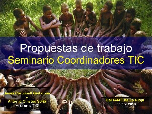 Propuestas de trabajo Seminario Coordinadores TICJesús Carbonell Guillorme           y  Antonio Omatos Soria      CeFIAME ...