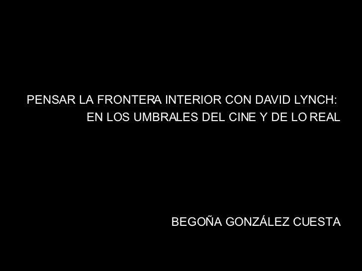 <ul><li>PENSAR LA FRONTERA INTERIOR CON DAVID LYNCH:  </li></ul><ul><li>EN LOS UMBRALES DEL CINE Y DE LO REAL </li></ul><u...