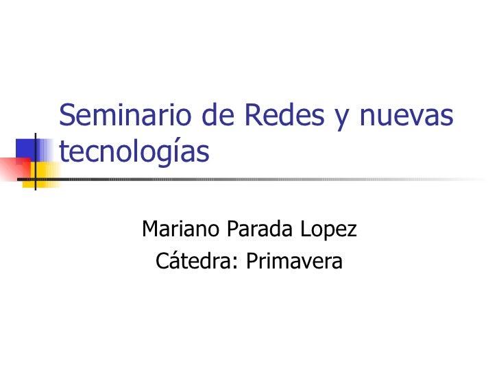 Seminario de Redes y nuevas tecnologías Mariano Parada Lopez Cátedra: Primavera