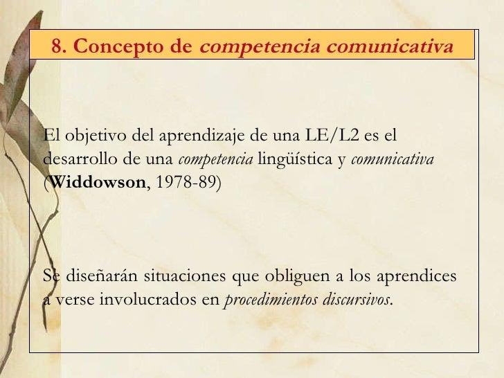 8. Concepto de  competencia comunicativa El objetivo del aprendizaje de una LE/L2 es el desarrollo de una  competencia  li...