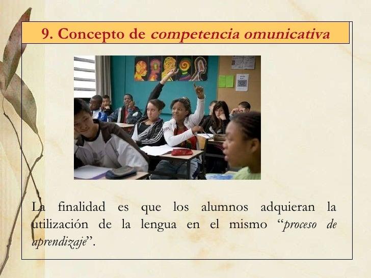 9. Concepto de  competencia omunicativa La finalidad es que los alumnos adquieran la utilización de la lengua en el mismo ...