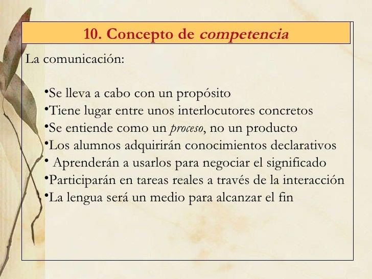 10. Concepto de  competencia <ul><li>La comunicación:  </li></ul><ul><ul><li>Se lleva a cabo con un propósito </li></ul></...