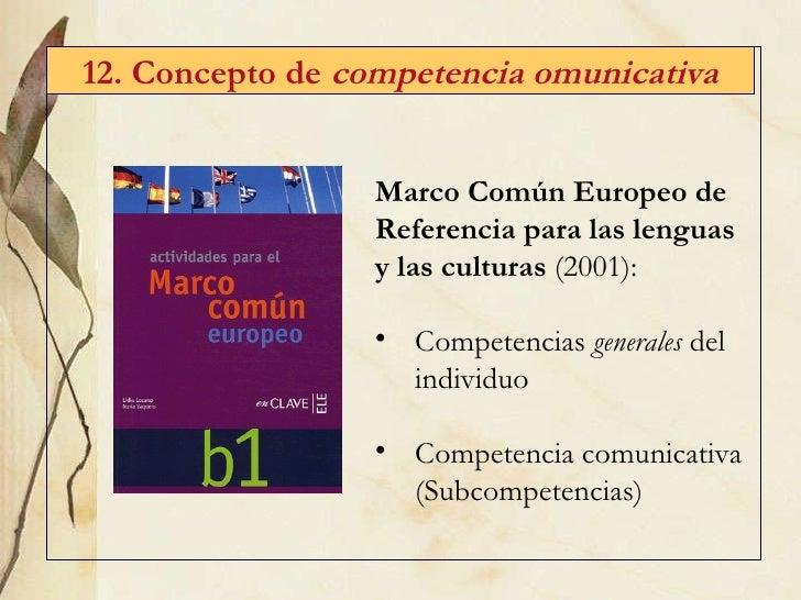 12. Concepto de  competencia omunicativa <ul><li>Marco Com ún Europeo de Referencia para las lenguas y las culturas  (2001...