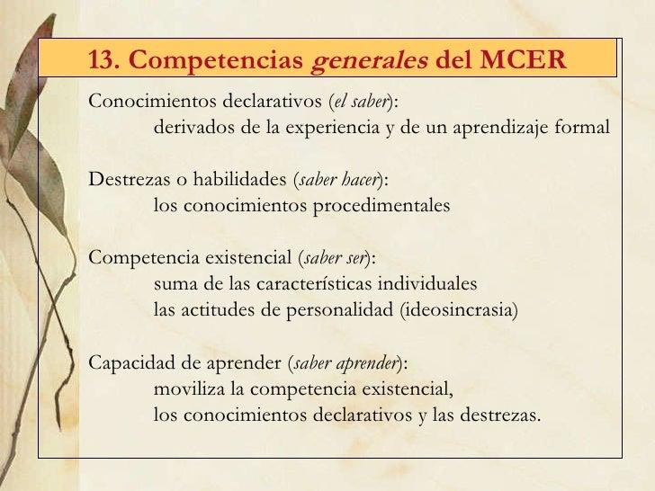 13. Competencias  generales  del MCER <ul><li>Conocimientos declarativos ( el saber ):  </li></ul><ul><ul><ul><li>derivado...