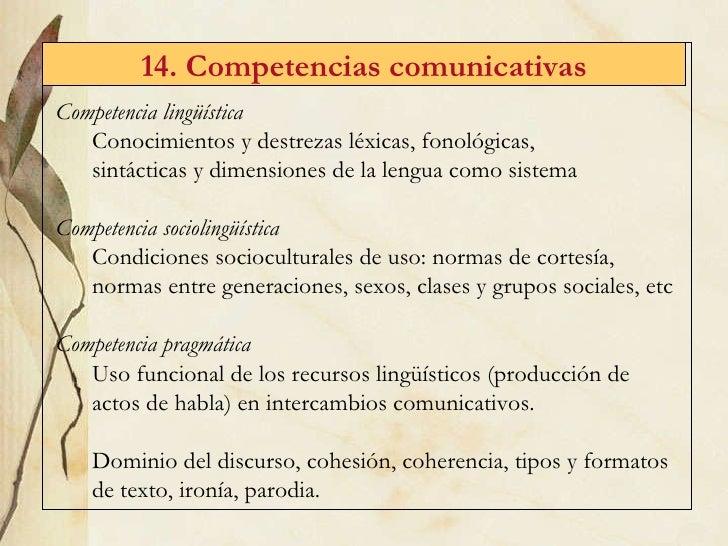 14. Competencias comunicativas <ul><li>Competencia ling üística </li></ul><ul><ul><li>Conocimientos y destrezas léxicas, f...