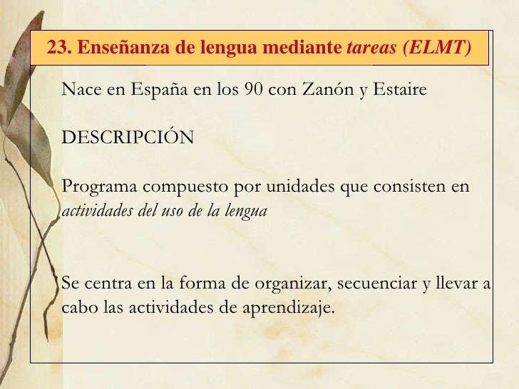 23. Enseñanza de lengua mediante  tareas (ELMT) Nace  en España en los 90 con Zanón y Estaire DESCRIPCIÓN Programa compues...