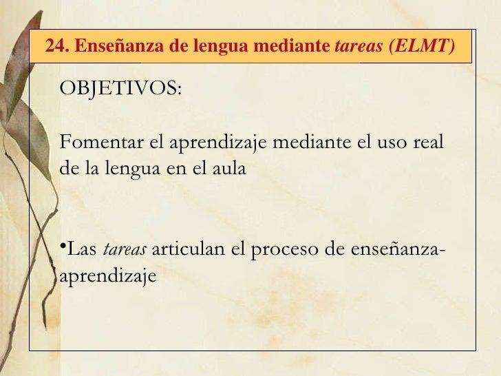 24. Enseñanza de lengua mediante  tareas (ELMT) <ul><li>OBJETIVOS: </li></ul><ul><li>Fomentar el aprendizaje mediante el u...