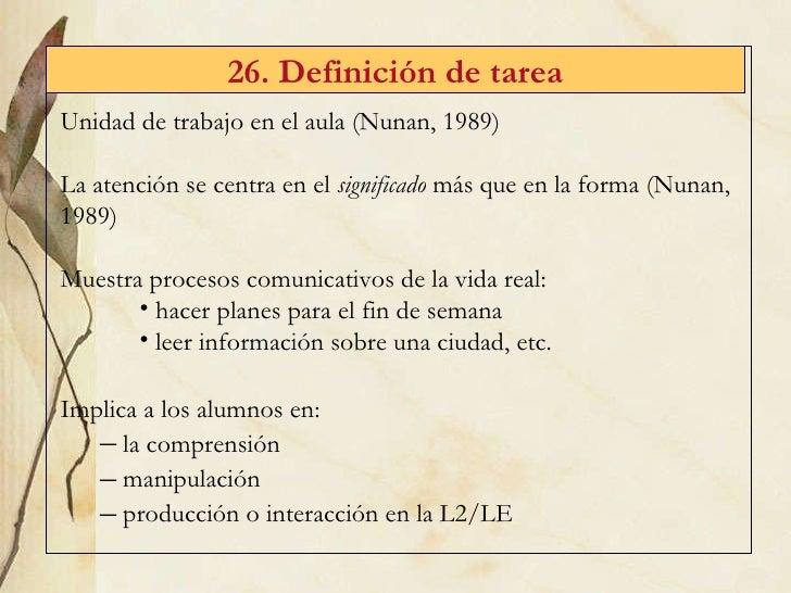 26. Definici ón de tarea <ul><li>Unidad de trabajo en el aula (Nunan, 1989) </li></ul><ul><li>La atención se centra en el ...