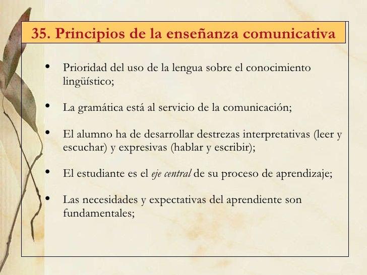 35. Principios de la enseñanza comunicativa <ul><li>Prioridad del uso de la lengua sobre el conocimiento lingüístico; </li...