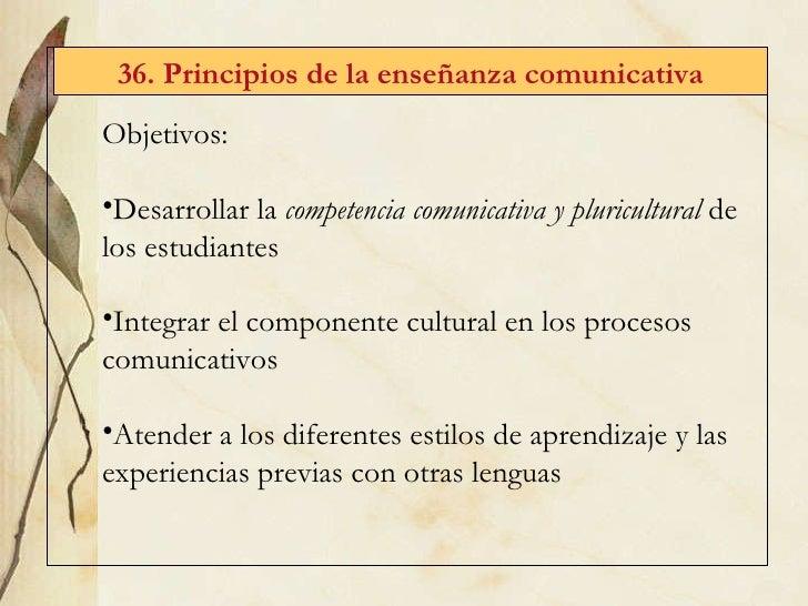 36. Principios de la enseñanza comunicativa <ul><li>Objetivos: </li></ul><ul><li>Desarrollar la  competencia comunicativa ...