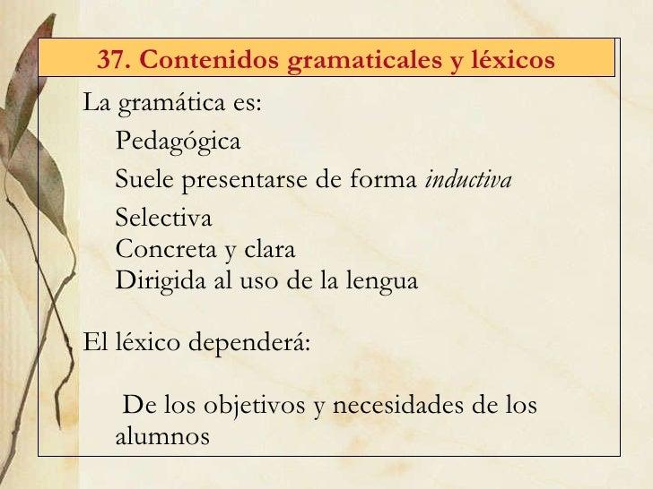 37. Contenidos gramaticales y l éxicos <ul><li>La gram ática es: </li></ul><ul><ul><li>Pedagógica </li></ul></ul><ul><ul><...