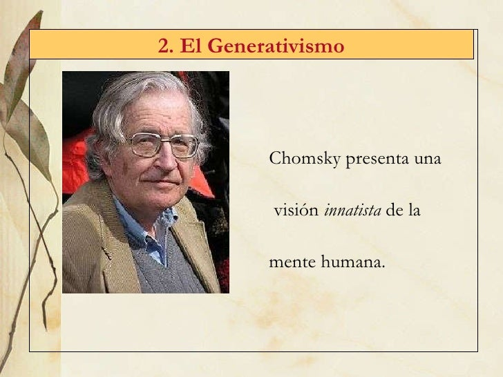 2. El Generativismo Chomsky presenta una visión  innatista  de la  mente humana.