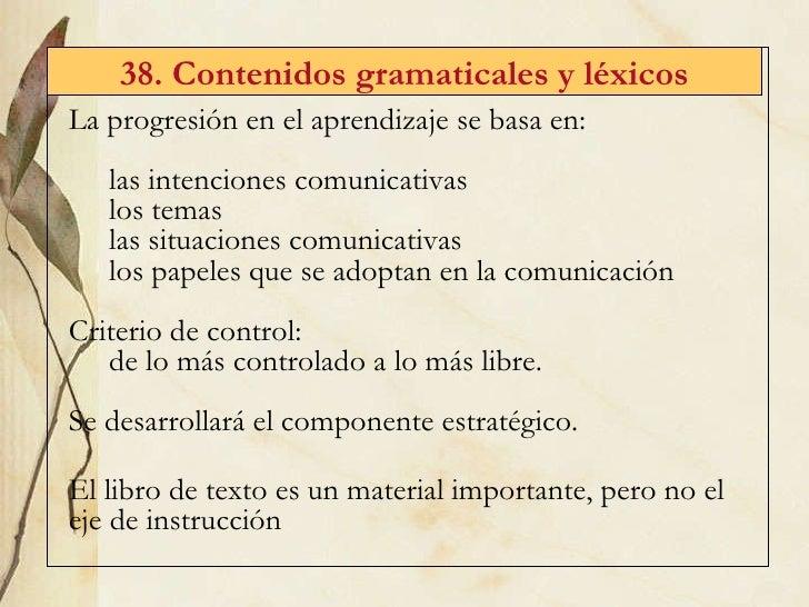 38. Contenidos gramaticales y l éxicos <ul><li>La progresión en el aprendizaje se basa en: </li></ul><ul><ul><li>las inten...