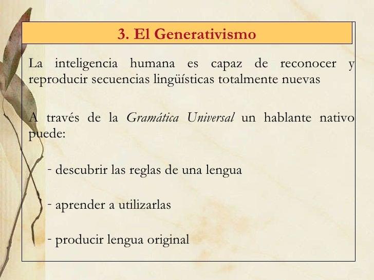 3. El Generativismo <ul><li>La inteligencia humana es capaz de reconocer y reproducir secuencias lingüísticas totalmente n...