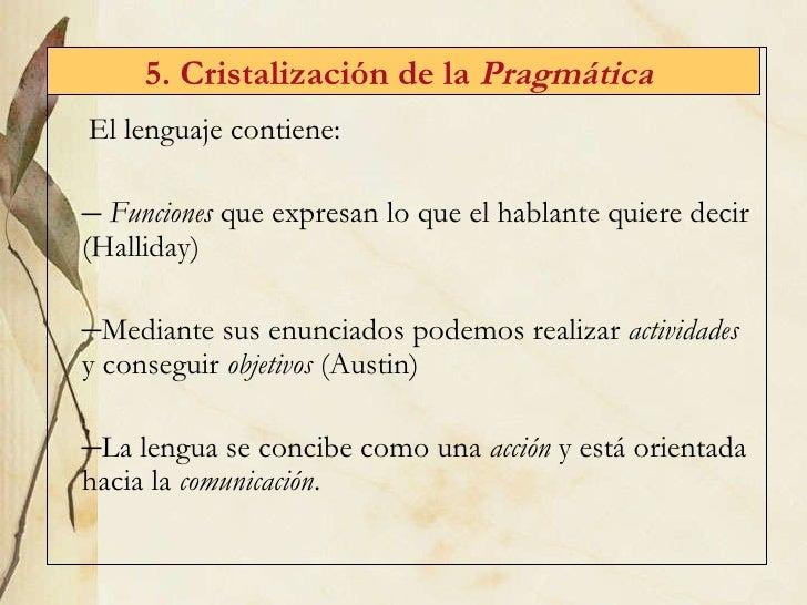 5. Cristalizaci ón de la  Pragmática   <ul><li>El lenguaje contiene: </li></ul><ul><li>Funciones  que expresan lo que el h...