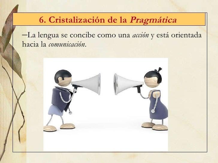 6. Cristalizaci ón de la  Pragmática   <ul><li>La lengua se concibe como una  acción  y está orientada hacia la  comunicac...