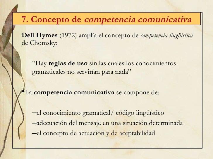 7. Concepto de  competencia comunicativa <ul><li>Dell Hymes  (1972) amplía el concepto de  competencia lingüística  de Cho...