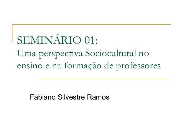 SEMINÁRIO 01:Uma perspectiva Sociocultural noensino e na formação de professores   Fabiano Silvestre Ramos