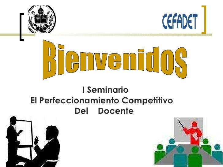 I Seminario El Perfeccionamiento Competitivo  Del  Docente  Bienvenidos