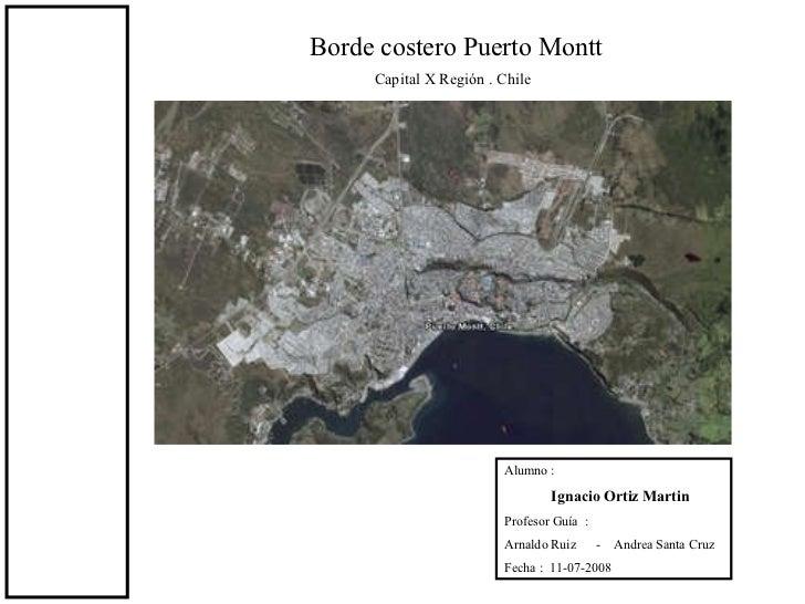Borde costero Puerto Montt  Capital X Región . Chile Alumno : Ignacio Ortiz Martin Profesor Guía  :  Arnaldo Ruiz  -  Andr...