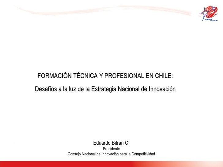 FORMACIÓN TÉCNICA Y PROFESIONAL EN CHILE:  Desafíos a la luz de la Estrategia Nacional de Innovación  Eduardo Bitrán C. Pr...