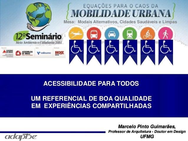 Marcelo Pinto Guimarães Marcelo Pinto Guimarães, Professor de Arquitetura - Doutor em Design UFMG ACESSIBILIDADE PARA TODO...
