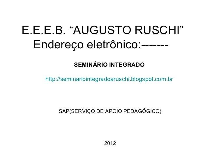 """E.E.E.B. """"AUGUSTO RUSCHI""""  Endereço eletrônico:-------              SEMINÁRIO INTEGRADO    http://seminariointegradoarusch..."""