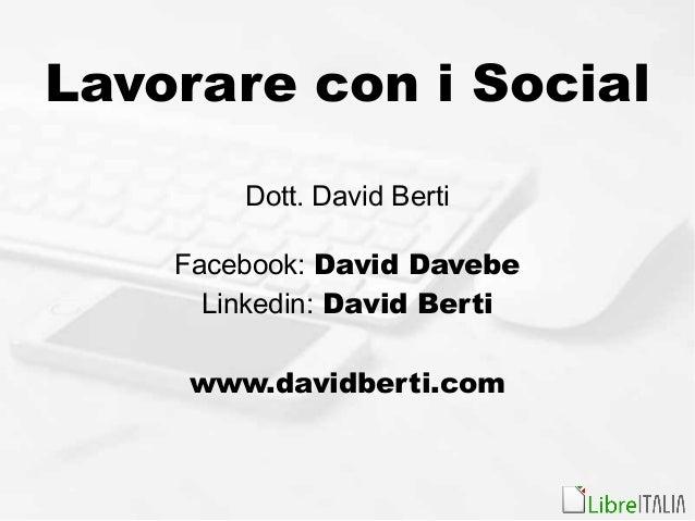 Lavorare con i Social Dott. David Berti Facebook: David Davebe Linkedin: David Berti www.davidberti.com