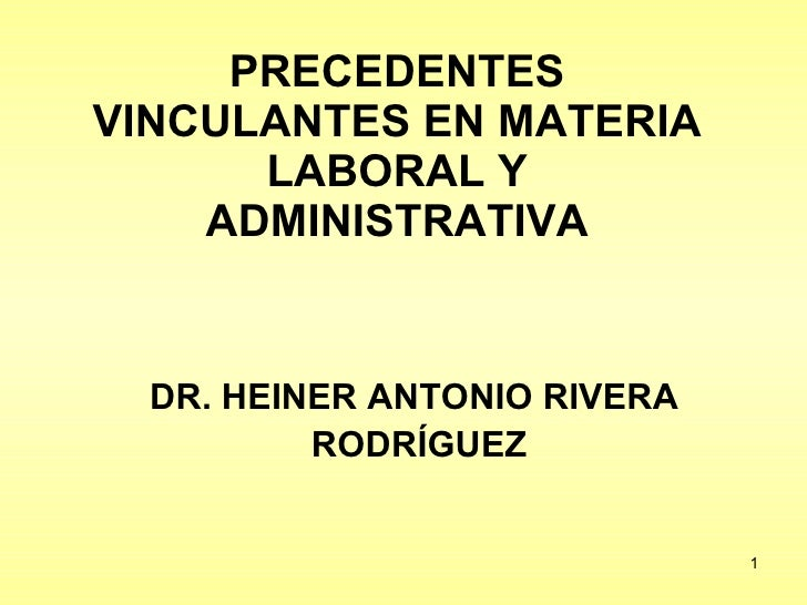 PRECEDENTES VINCULANTES EN MATERIA LABORAL Y ADMINISTRATIVA DR. HEINER ANTONIO RIVERA  RODRÍGUEZ