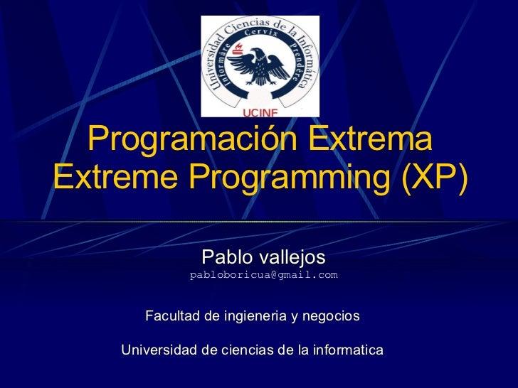 Programación Extrema Extreme Programming (XP) Pablo vallejos [email_address] Facultad de ingieneria y negocios Universidad...