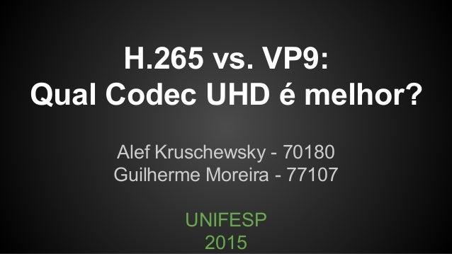 H.265 vs. VP9: Qual Codec UHD é melhor? Alef Kruschewsky - 70180 Guilherme Moreira - 77107 UNIFESP 2015