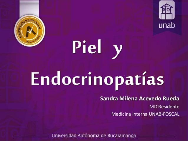 Piel y Endocrinopatías Sandra Milena Acevedo Rueda MD Residente Medicina Interna UNAB-FOSCAL