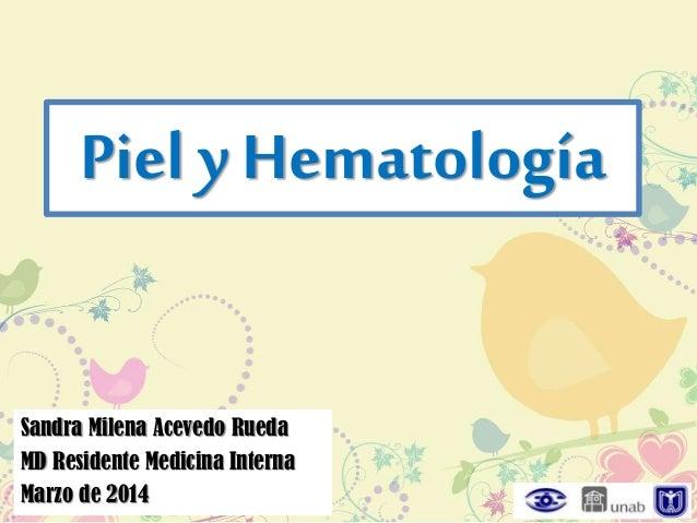 Piel y Hematología Sandra Milena Acevedo Rueda MD Residente Medicina Interna Marzo de 2014