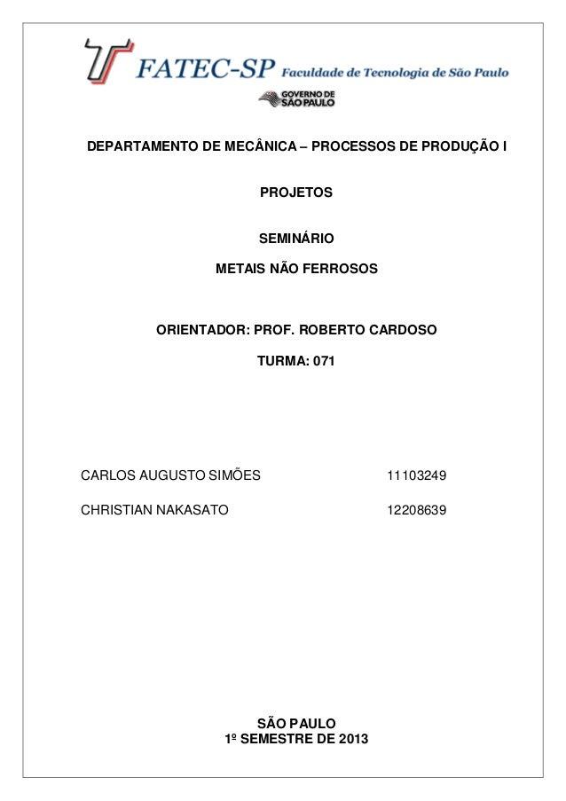 DEPARTAMENTO DE MECÂNICA – PROCESSOS DE PRODUÇÃO I PROJETOS SEMINÁRIO METAIS NÃO FERROSOS ORIENTADOR: PROF. ROBERTO CARDOS...