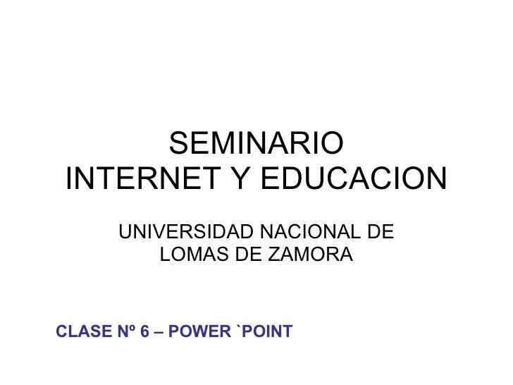 SEMINARIO INTERNET Y EDUCACION UNIVERSIDAD NACIONAL DE LOMAS DE ZAMORA CLASE Nº 6 – POWER `POINT