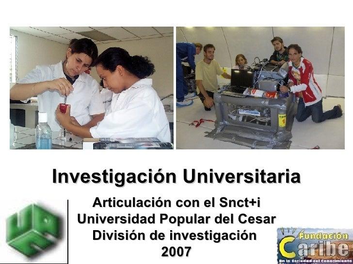 Investigación Universitaria Articulación con el Snct+i Universidad Popular del Cesar División de investigación  2007