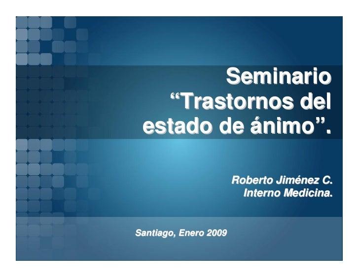 """Seminario    """"Trastornos del  estado de ánimo"""".                         Roberto Jiménez C.                          Intern..."""