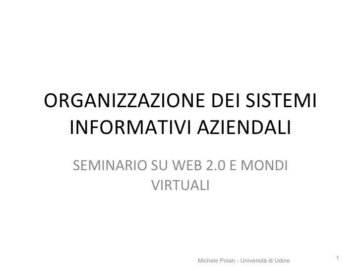 ORGANIZZAZIONE DEI SISTEMI INFORMATIVI AZIENDALI SEMINARIO SU WEB 2.0 E MONDI VIRTUALI Michele Poian - Università di Udine