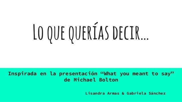 """Loquequeríasdecir… Inspirada en la presentación """"What you meant to say"""" de Michael Bolton Lisandra Armas & Gabriela Sánchez"""