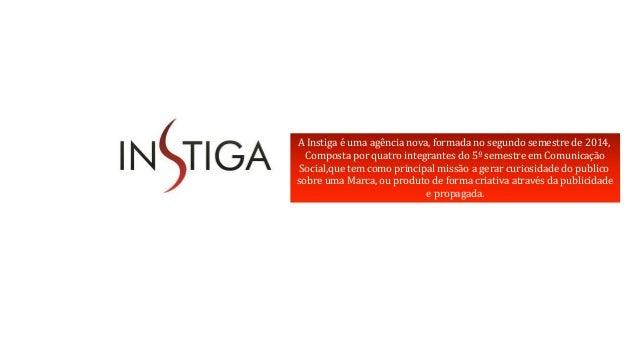 A Instiga é uma agência nova, formada no segundo semestre de 2014,  Composta por quatro integrantes do 5º semestre em Comu...
