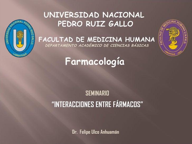 """Farmacología UNIVERSIDAD NACIONAL  PEDRO RUIZ GALLO SEMINARIO """" INTERACCIONES ENTRE FÁRMACOS"""" Dr.  Felipe Ulco Anhuamán FA..."""